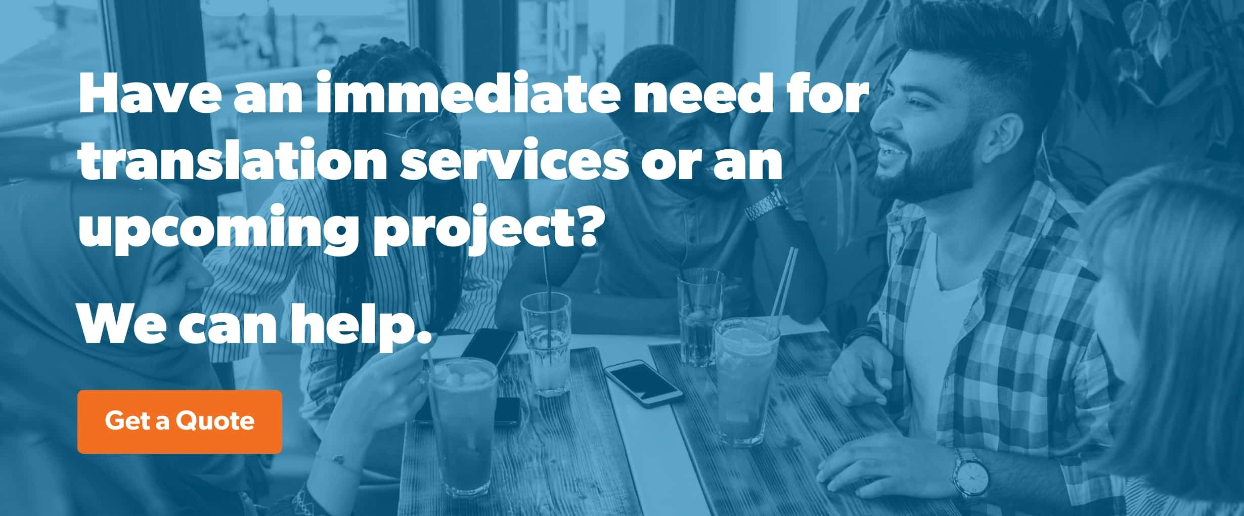 Have an immediate need for translation services or an upcoming project? Get a quote.